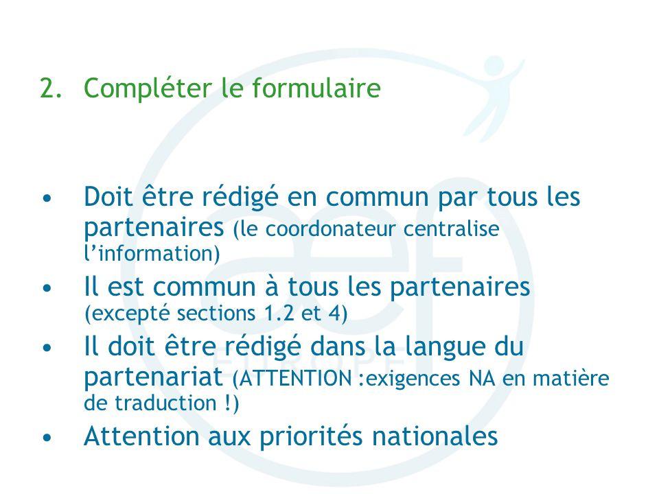 2.Compléter le formulaire Doit être rédigé en commun par tous les partenaires (le coordonateur centralise linformation) Il est commun à tous les partenaires (excepté sections 1.2 et 4) Il doit être rédigé dans la langue du partenariat (ATTENTION :exigences NA en matière de traduction !) Attention aux priorités nationales