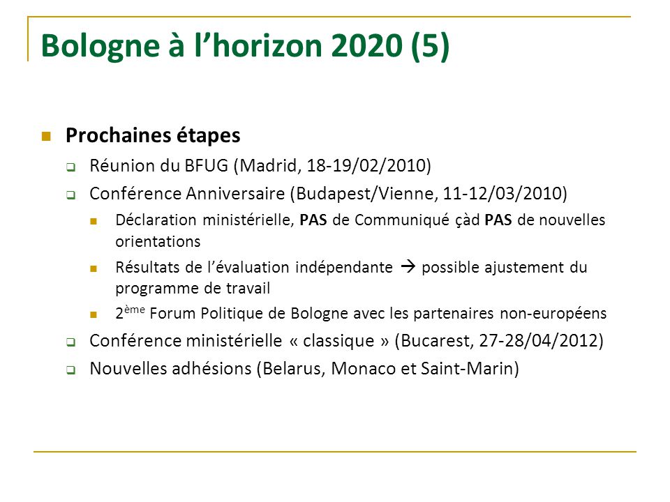 Bologne à lhorizon 2020 (5) Prochaines étapes Réunion du BFUG (Madrid, 18-19/02/2010) Conférence Anniversaire (Budapest/Vienne, 11-12/03/2010) Déclara