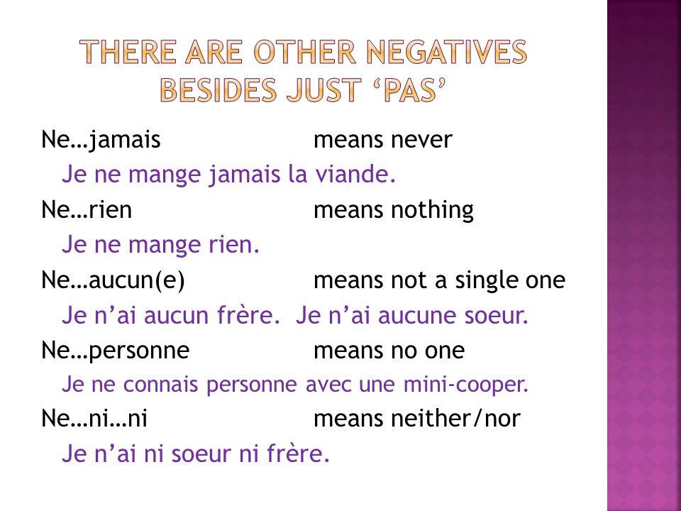 Ne…jamais means never Je ne mange jamais la viande. Ne…rienmeans nothing Je ne mange rien. Ne…aucun(e) means not a single one Je nai aucun frère. Je n