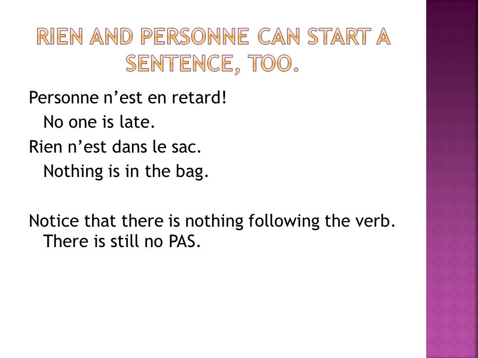 Personne nest en retard! No one is late. Rien nest dans le sac. Nothing is in the bag. Notice that there is nothing following the verb. There is still
