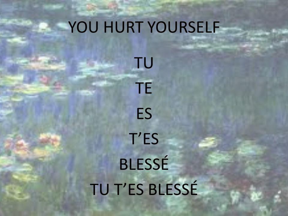 YOU HURT YOURSELF TU TE ES TES BLESSÉ TU TES BLESSÉ