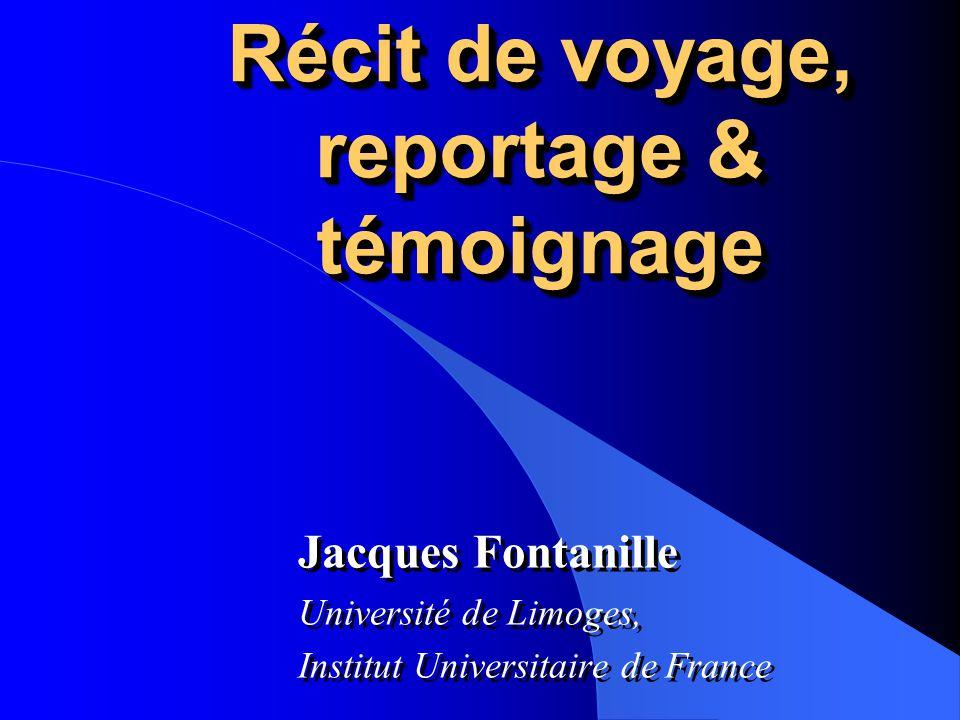 Récit de voyage, reportage & témoignage Jacques Fontanille Université de Limoges, Institut Universitaire de France Jacques Fontanille Université de Li