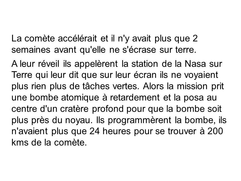 La comète accélérait et il n'y avait plus que 2 semaines avant qu'elle ne s'écrase sur terre. A leur réveil ils appelèrent la station de la Nasa sur T