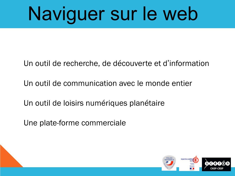 Naviguer sur le web Un outil de recherche, de découverte et d information Un outil de communication avec le monde entier Un outil de loisirs numériques planétaire Une plate-forme commerciale