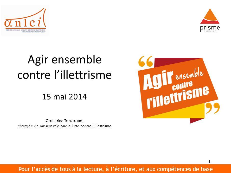 1 Agir ensemble contre lillettrisme 15 mai 2014 Catherine Tabaraud, chargée de mission régionale lutte contre l'illettrisme Pour laccès de tous à la l