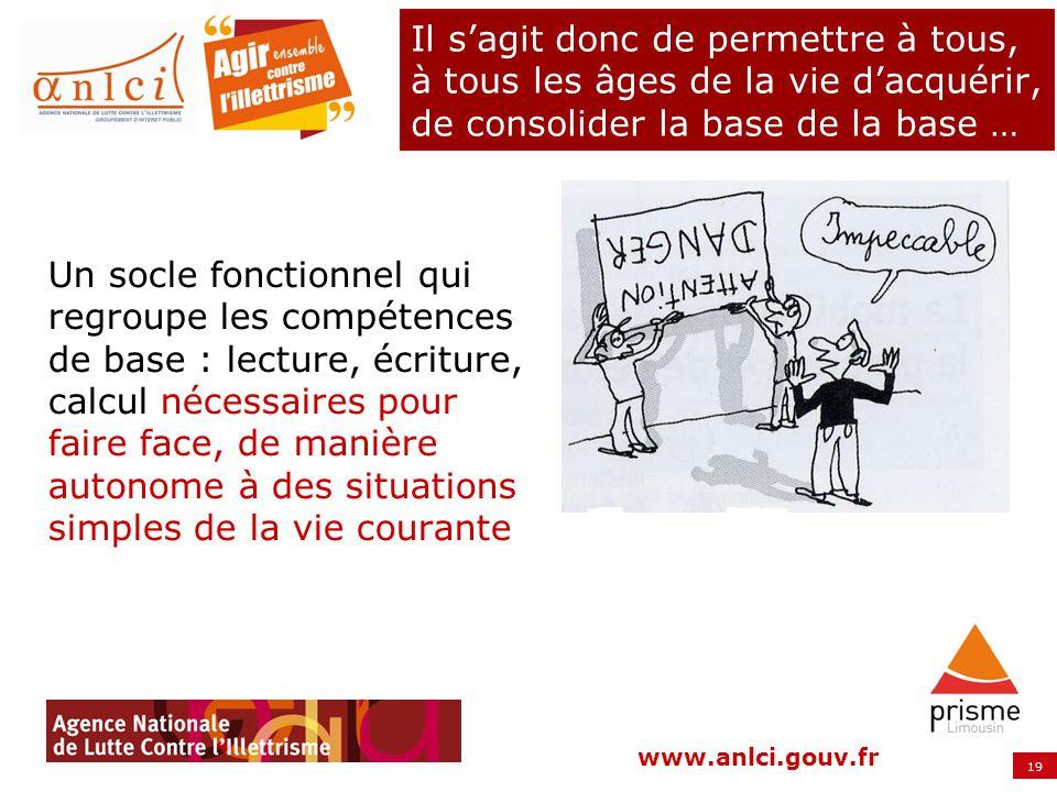19 www.anlci.gouv.fr Il sagit donc de permettre à tous, à tous les âges de la vie dacquérir, de consolider la base de la base … Un socle fonctionnel q