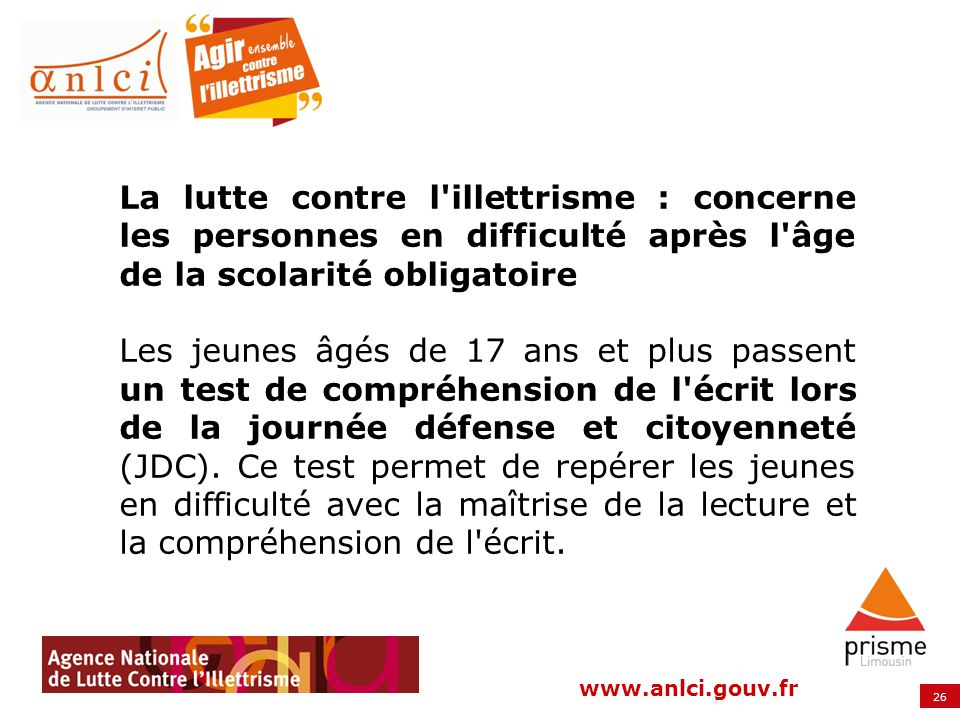 26 www.anlci.gouv.fr La lutte contre l'illettrisme : concerne les personnes en difficulté après l'âge de la scolarité obligatoire Les jeunes âgés de 1