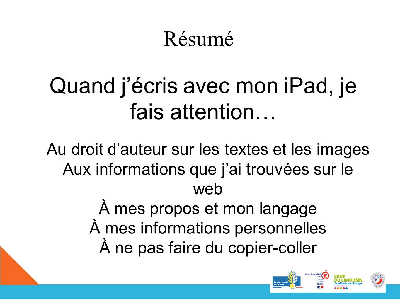 Résumé Quand jécris avec mon iPad, je fais attention… Au droit dauteur sur les textes et les images Aux informations que jai trouvées sur le web À mes