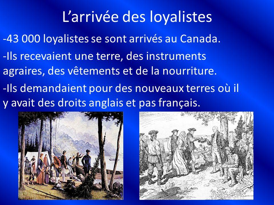 Larrivée des loyalistes -43 000 loyalistes se sont arrivés au Canada. -Ils recevaient une terre, des instruments agraires, des vêtements et de la nour