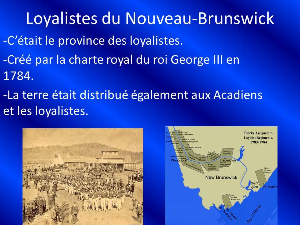 Loyalistes du Nouveau-Brunswick -Cétait le province des loyalistes. -Créé par la charte royal du roi George III en 1784. -La terre était distribué éga