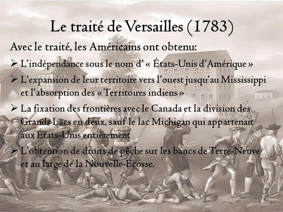 Le traité de Versailles (1783) Avec le traité, les Américains ont obtenu: Lindépendance sous le nom d « États-Unis dAmérique » Lexpansion de leur territoire vers louest jusquau Mississippi et labsorption des « Territoires indiens » La fixation des frontières avec le Canada et la division des Grands Lacs en deux, sauf le lac Michigan qui appartenait aux États-Unis entièrement Lobtention de droits de pêche sur les bancs de Terre-Neuve et au large de la Nouvelle-Écosse.