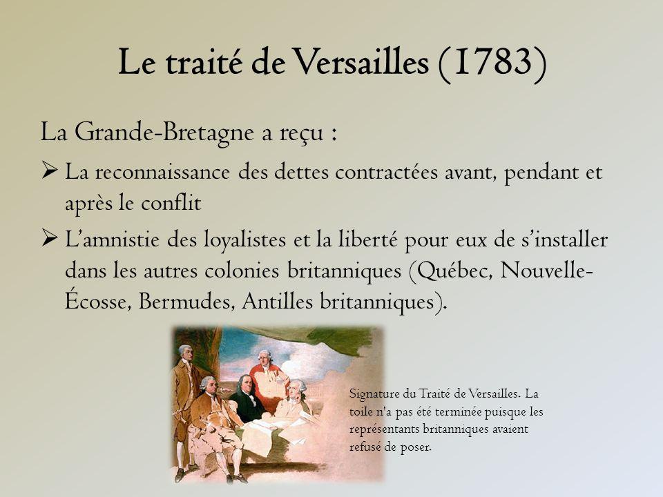 Le traité de Versailles (1783) La Grande-Bretagne a reçu : La reconnaissance des dettes contractées avant, pendant et après le conflit Lamnistie des loyalistes et la liberté pour eux de sinstaller dans les autres colonies britanniques (Québec, Nouvelle- Écosse, Bermudes, Antilles britanniques).