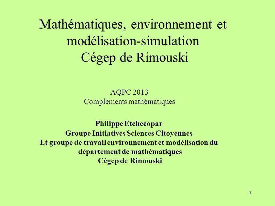 1 Mathématiques, environnement et modélisation-simulation Cégep de Rimouski AQPC 2013 Compléments mathématiques Philippe Etchecopar Groupe Initiatives