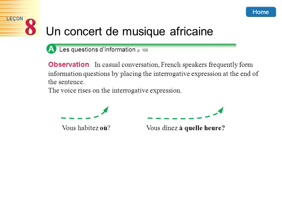 Home Un concert de musique africaine 8 8 LEÇON A Observation In casual conversation, French speakers frequently form information questions by placing the interrogative expression at the end of the sentence.