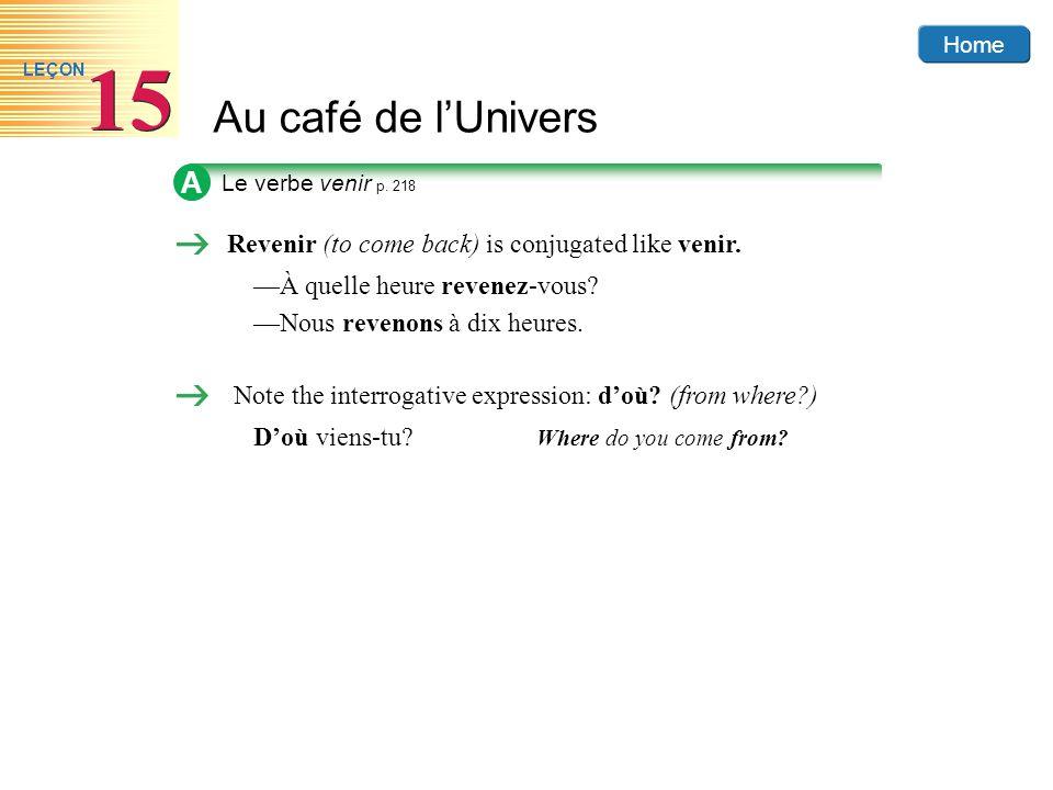 Home Au café de lUnivers 15 LEÇON A Revenir (to come back) is conjugated like venir. À quelle heure revenez-vous? Nous revenons à dix heures. Note the