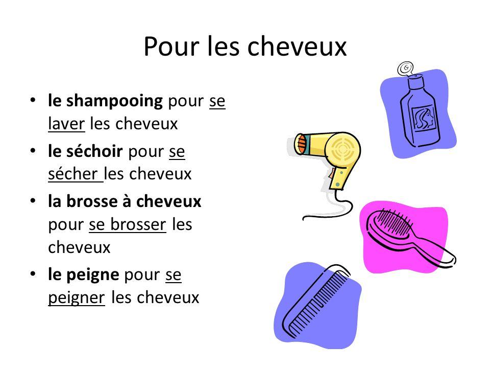 Pour les cheveux le shampooing pour se laver les cheveux le séchoir pour se sécher les cheveux la brosse à cheveux pour se brosser les cheveux le peigne pour se peigner les cheveux