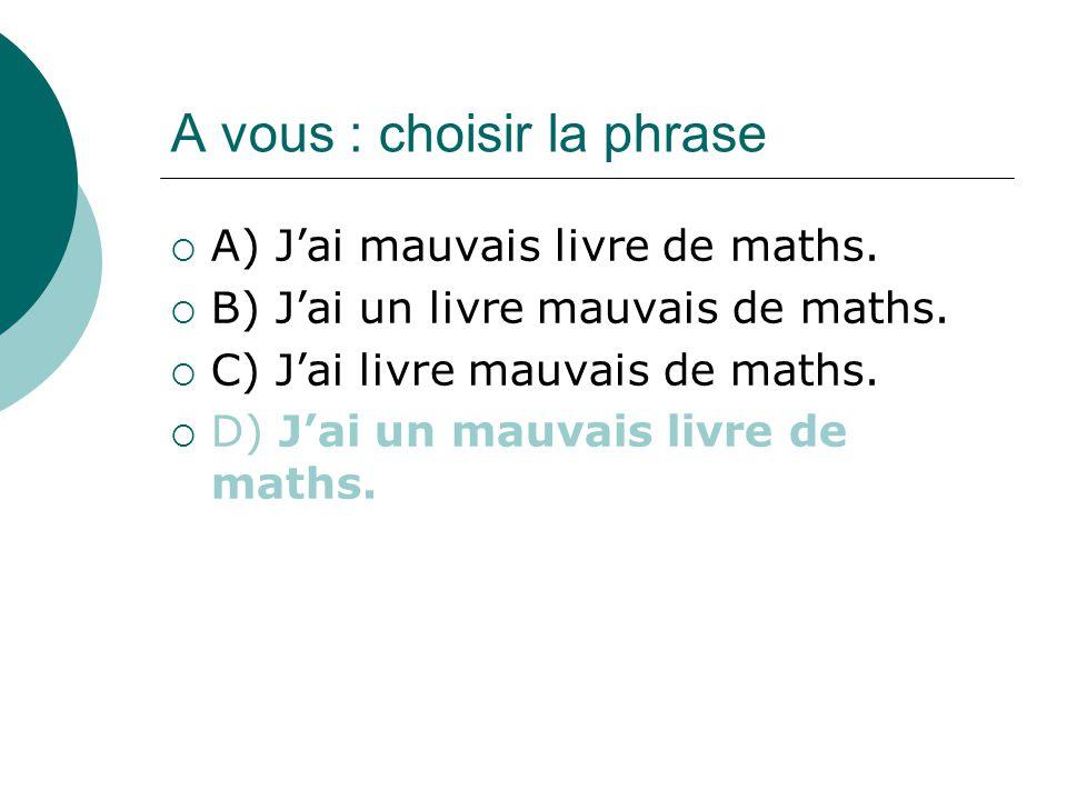 A vous : choisir la phrase A) Jai mauvais livre de maths.