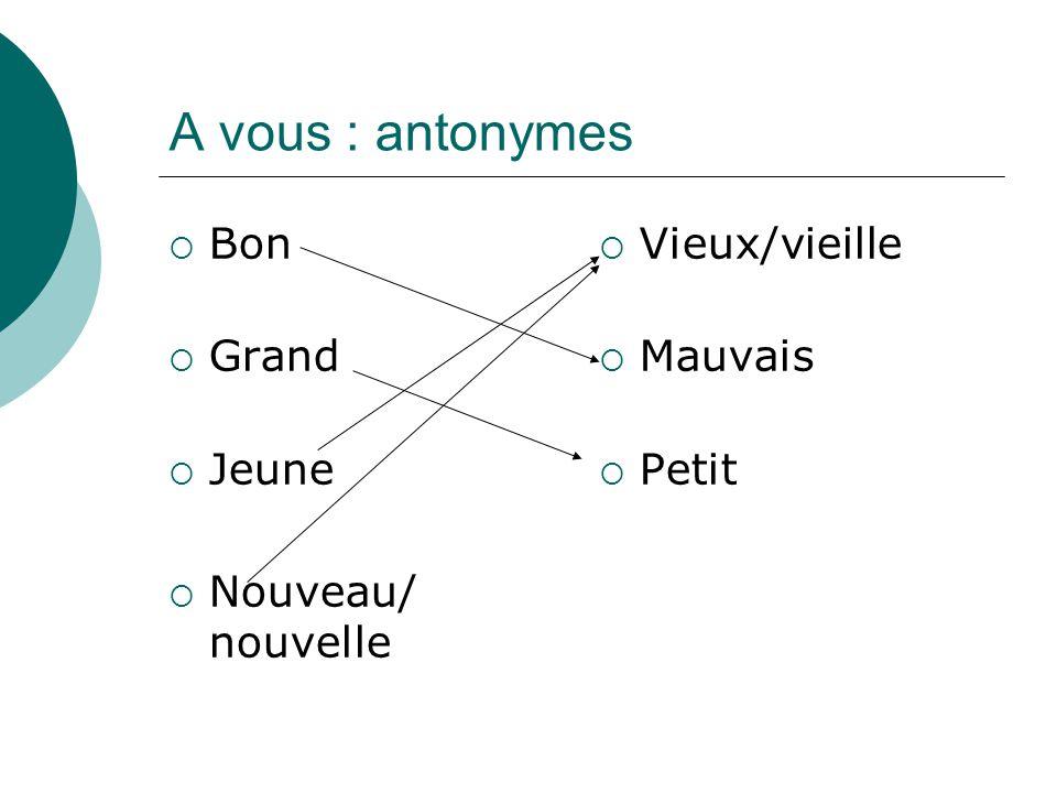 A vous : antonymes Bon Grand Jeune Nouveau/ nouvelle Vieux/vieille Mauvais Petit