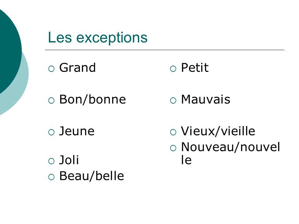 Les exceptions Grand Bon/bonne Jeune Joli Beau/belle Petit Mauvais Vieux/vieille Nouveau/nouvel le