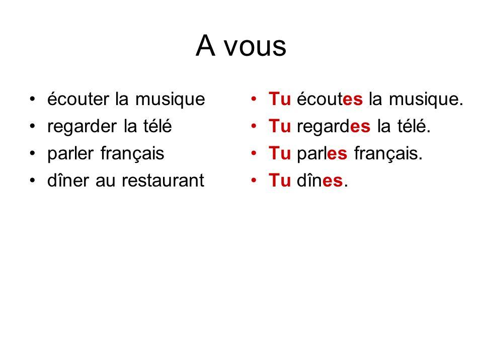 A vous écouter la musique regarder la télé parler français dîner au restaurant Tu écoutes la musique. Tu regardes la télé. Tu parles français. Tu dîne