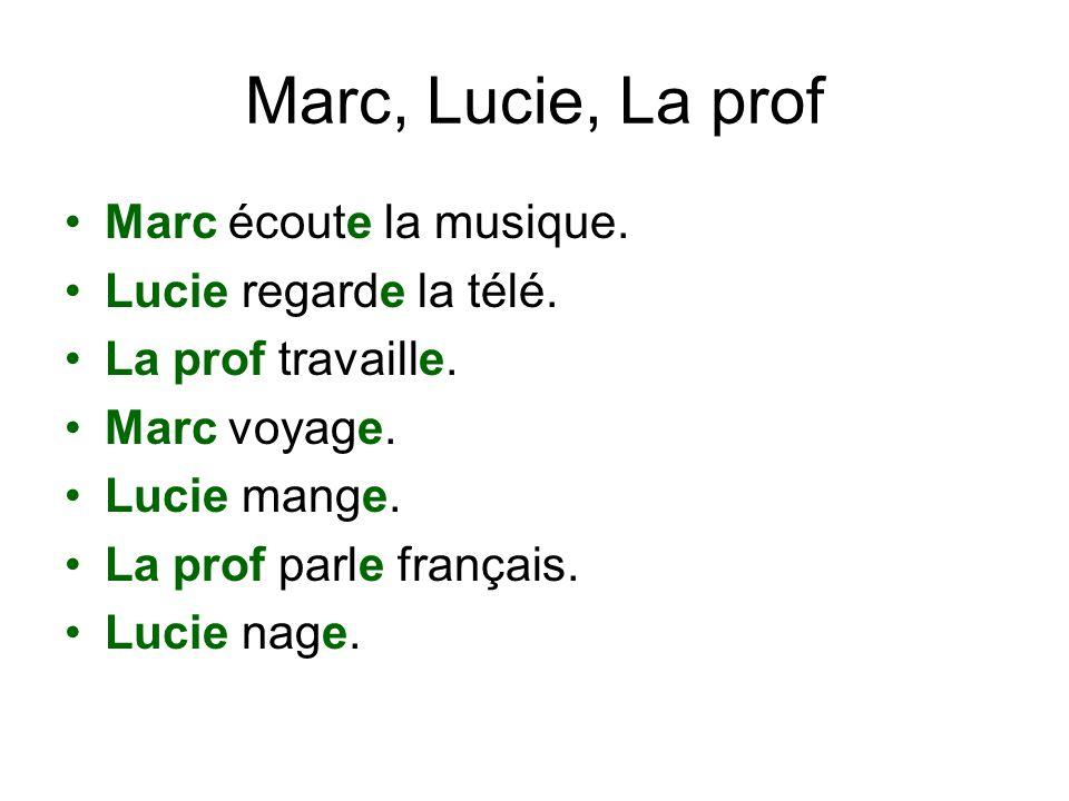 Marc, Lucie, La prof Marc écoute la musique. Lucie regarde la télé. La prof travaille. Marc voyage. Lucie mange. La prof parle français. Lucie nage.