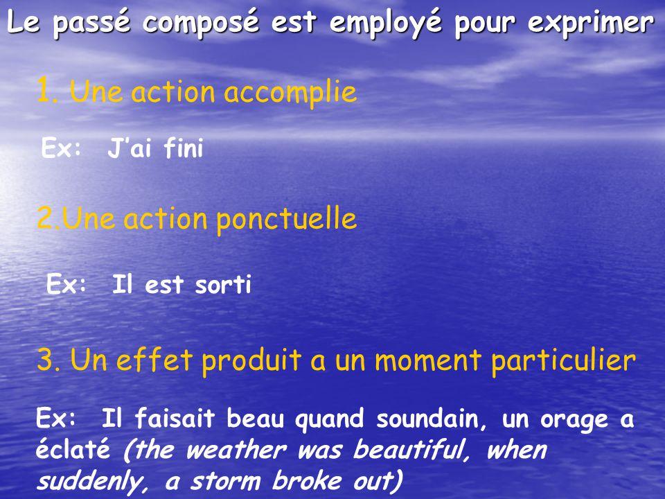 Le passé composé est employé pour exprimer 1. Une action accomplie Ex:Jai fini 2.Une action ponctuelle Ex:Il est sorti 3. Un effet produit a un moment
