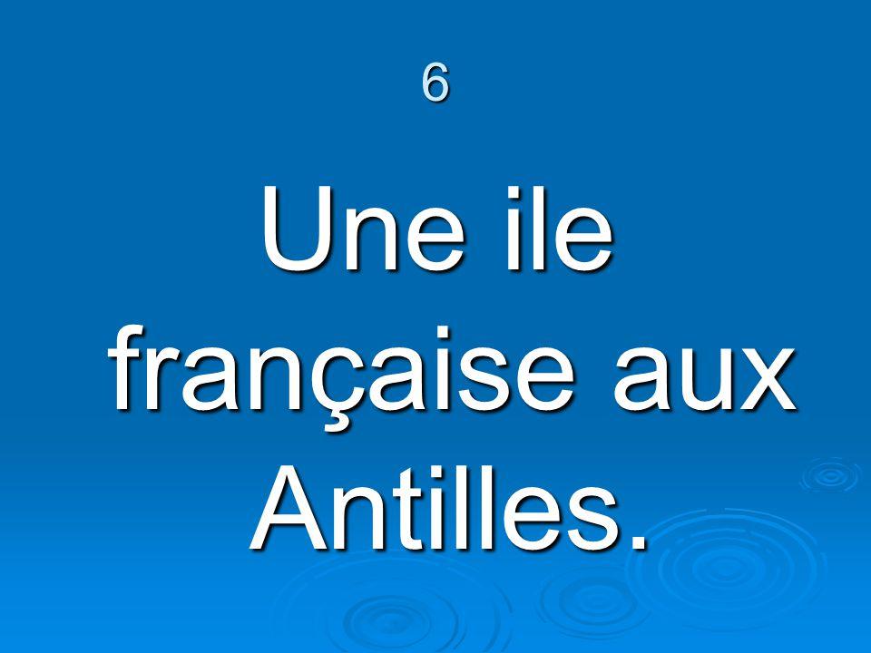 6 Une ile française aux Antilles.