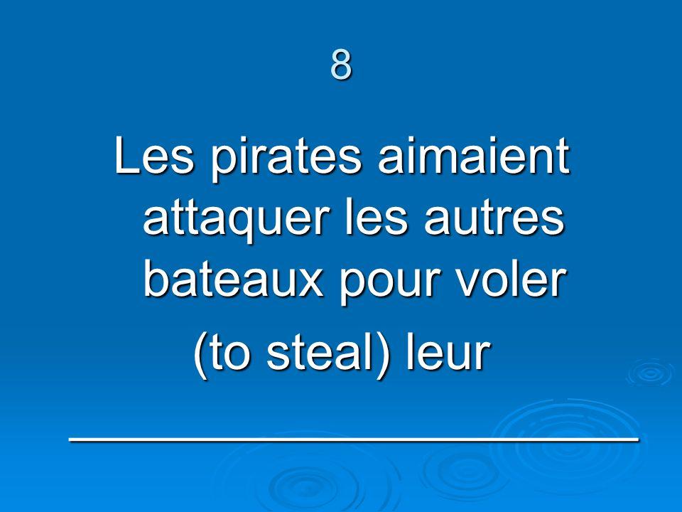 8 Les pirates aimaient attaquer les autres bateaux pour voler (to steal) leur ____________________