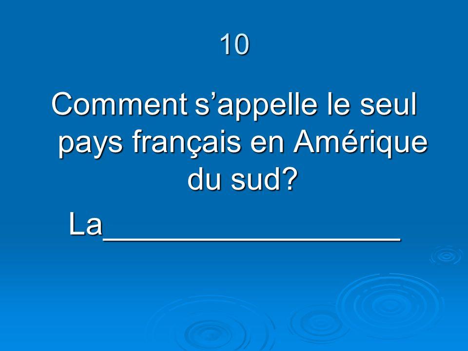10 Comment sappelle le seul pays français en Amérique du sud? La_________________