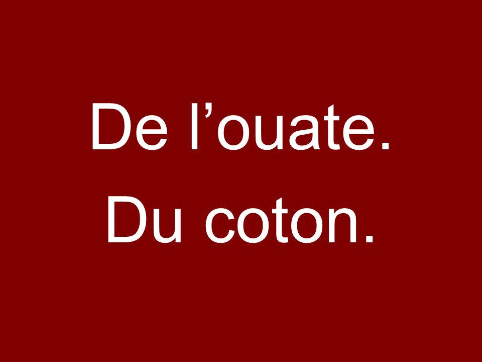 De louate. Du coton.