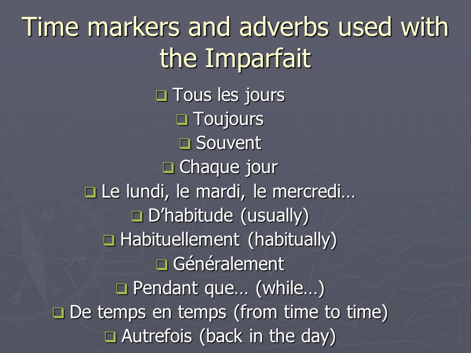 Time markers and adverbs used with the Imparfait Tous les jours Tous les jours Toujours Toujours Souvent Souvent Chaque jour Chaque jour Le lundi, le mardi, le mercredi… Le lundi, le mardi, le mercredi… Dhabitude (usually) Dhabitude (usually) Habituellement (habitually) Habituellement (habitually) Généralement Généralement Pendant que… (while…) Pendant que… (while…) De temps en temps (from time to time) De temps en temps (from time to time) Autrefois (back in the day) Autrefois (back in the day)