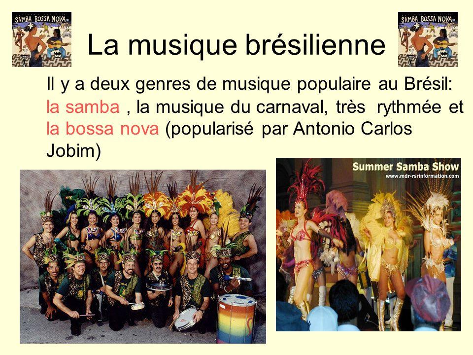 La musique brésilienne Il y a deux genres de musique populaire au Brésil: la samba, la musique du carnaval, très rythmée et la bossa nova (popularisé par Antonio Carlos Jobim)