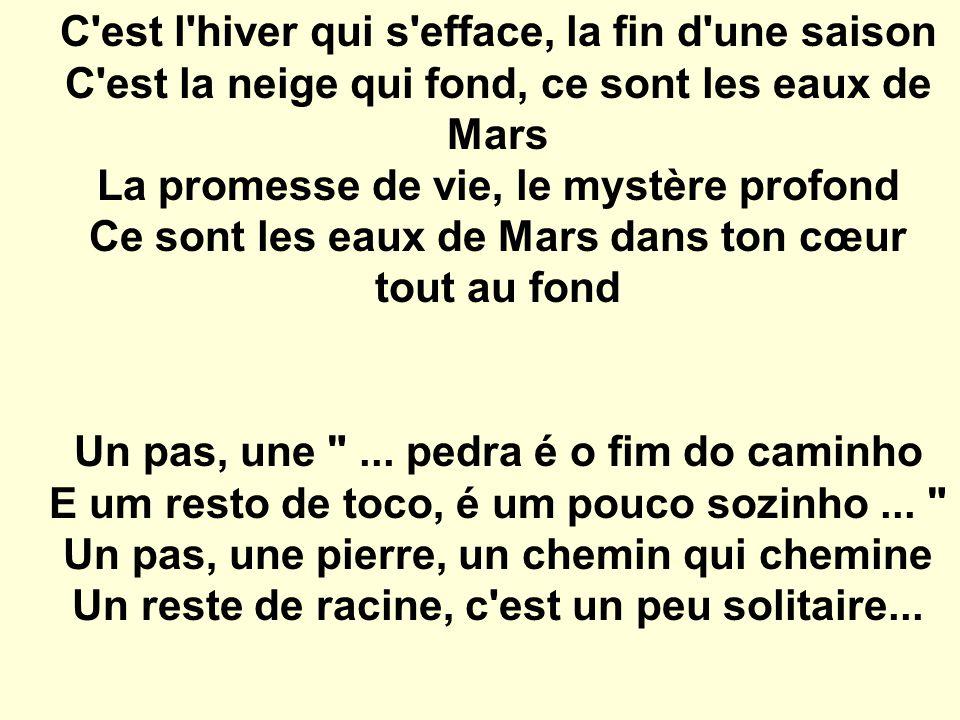 C est l hiver qui s efface, la fin d une saison C est la neige qui fond, ce sont les eaux de Mars La promesse de vie, le mystère profond Ce sont les eaux de Mars dans ton cœur tout au fond Un pas, une ...