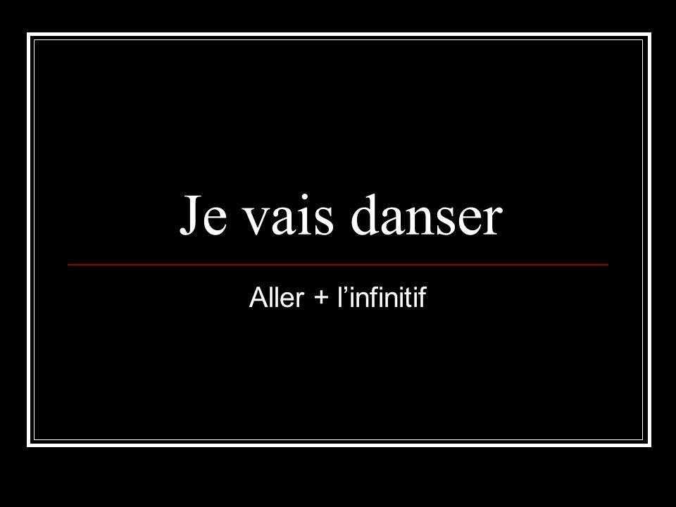 Je vais danser Aller + linfinitif