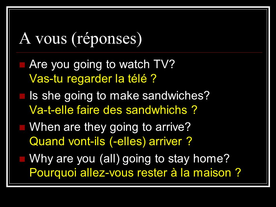 A vous (réponses) Are you going to watch TV. Vas-tu regarder la télé .