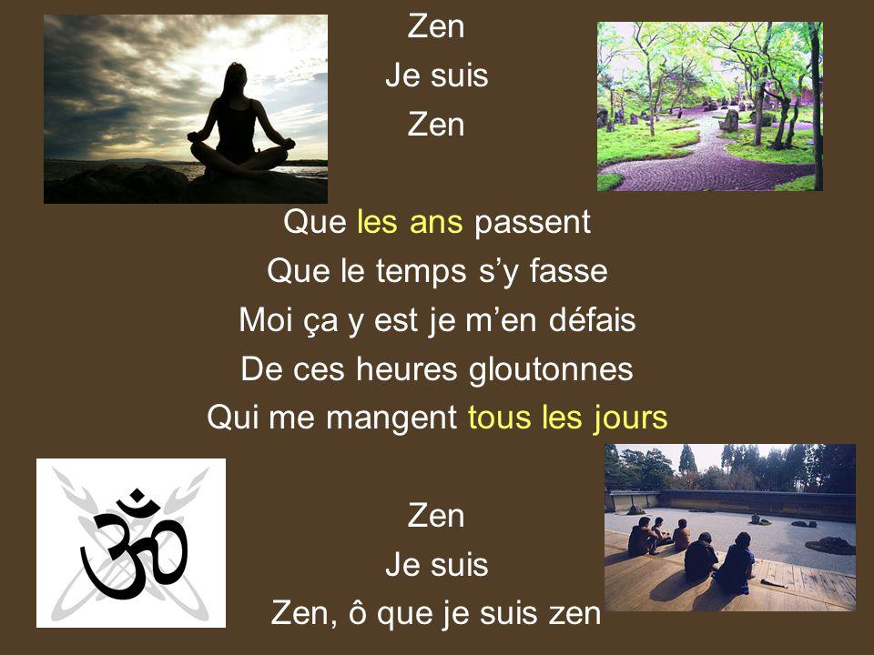 Zen Je suis Zen Que les ans passent Que le temps sy fasse Moi ça y est je men défais De ces heures gloutonnes Qui me mangent tous les jours Zen Je sui