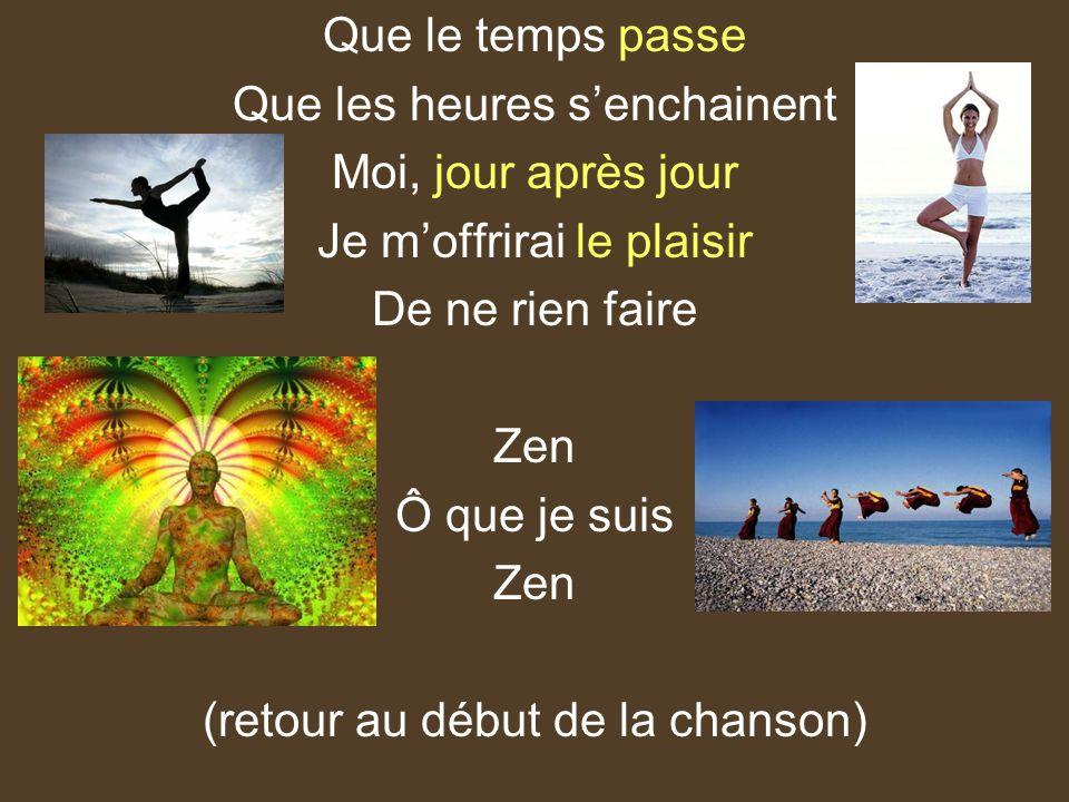 Que le temps passe Que les heures senchainent Moi, jour après jour Je moffrirai le plaisir De ne rien faire Zen Ô que je suis Zen (retour au début de