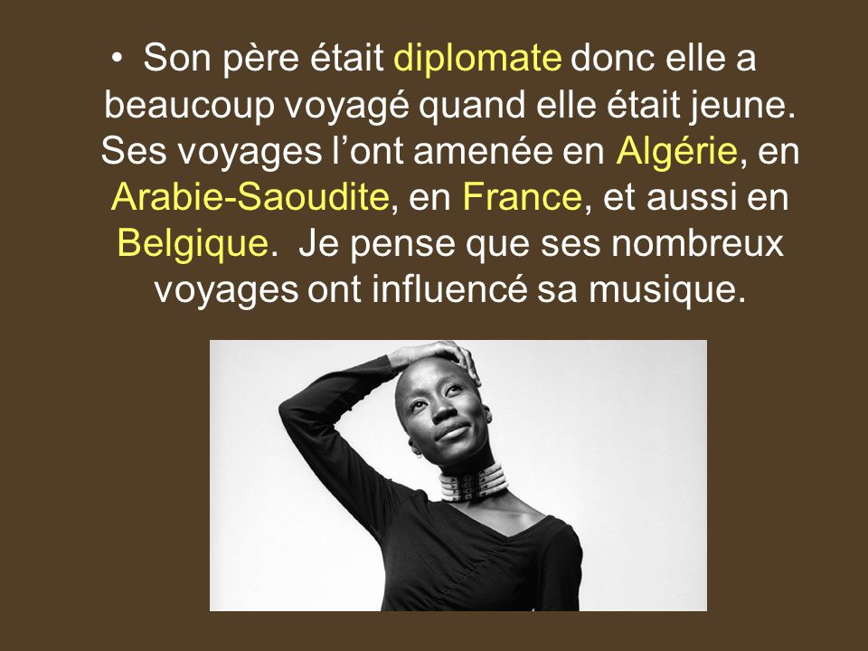 Son père était diplomate donc elle a beaucoup voyagé quand elle était jeune. Ses voyages lont amenée en Algérie, en Arabie-Saoudite, en France, et aus