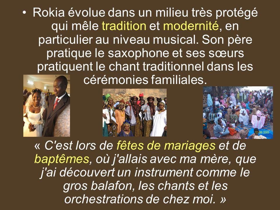 Rokia évolue dans un milieu très protégé qui mêle tradition et modernité, en particulier au niveau musical. Son père pratique le saxophone et ses sœur