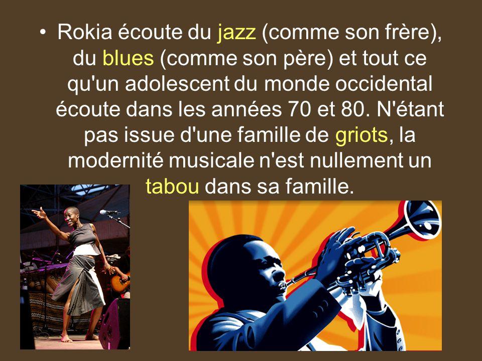 Rokia écoute du jazz (comme son frère), du blues (comme son père) et tout ce qu'un adolescent du monde occidental écoute dans les années 70 et 80. N'é