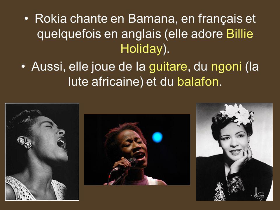 Rokia chante en Bamana, en français et quelquefois en anglais (elle adore Billie Holiday). Aussi, elle joue de la guitare, du ngoni (la lute africaine