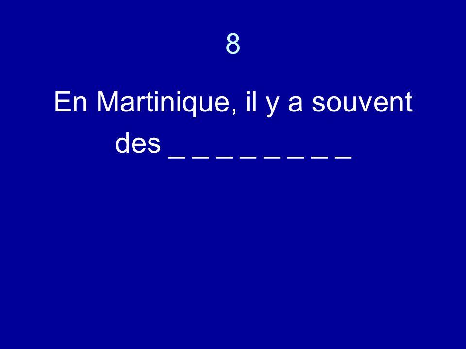 8 En Martinique, il y a souvent des _ _ _ _ _ _ _ _