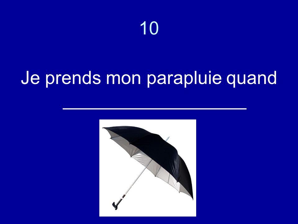 10 Je prends mon parapluie quand __________________