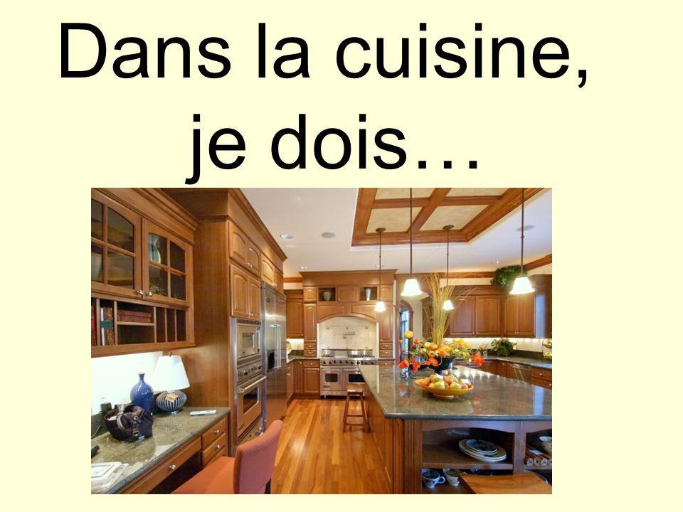 Dans la cuisine, je dois…