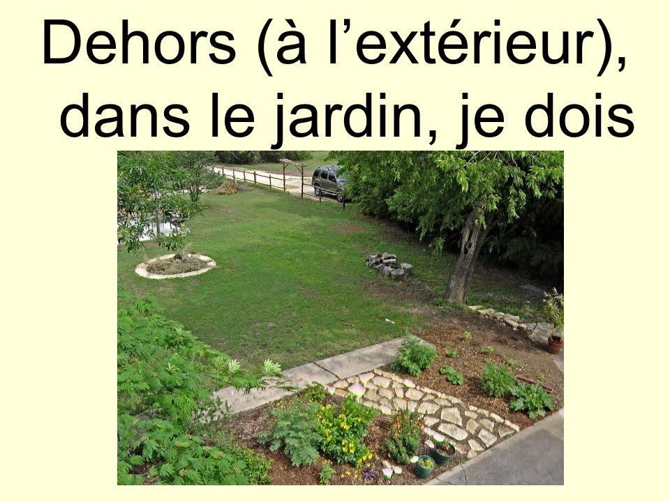 Dehors (à lextérieur), dans le jardin, je dois