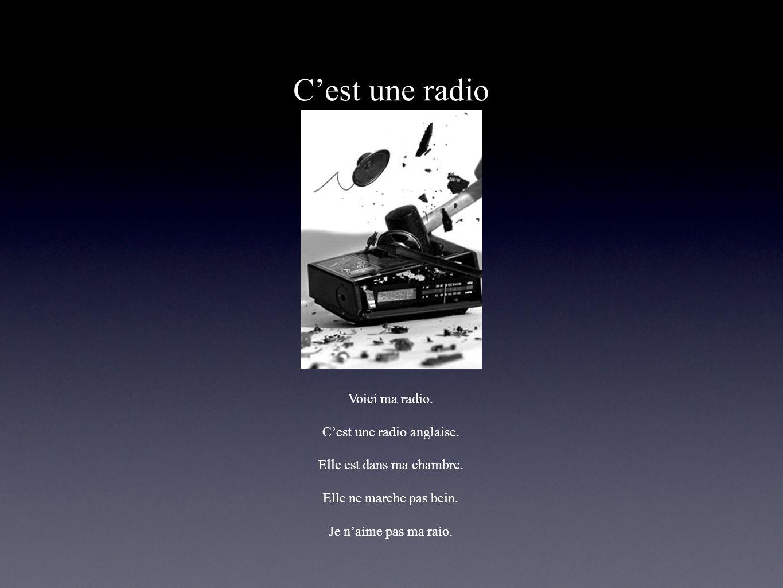 Cest une radio Voici ma radio. Cest une radio anglaise. Elle est dans ma chambre. Elle ne marche pas bein. Je naime pas ma raio.