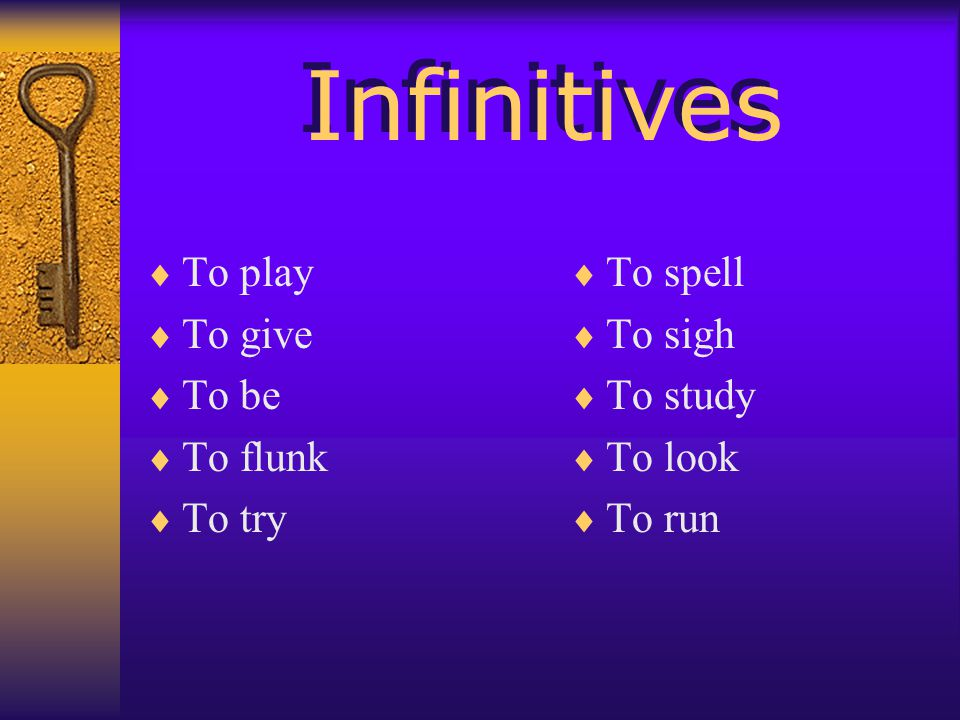 Infinitives To play To give To be To flunk To try To spell To sigh To study To look To run
