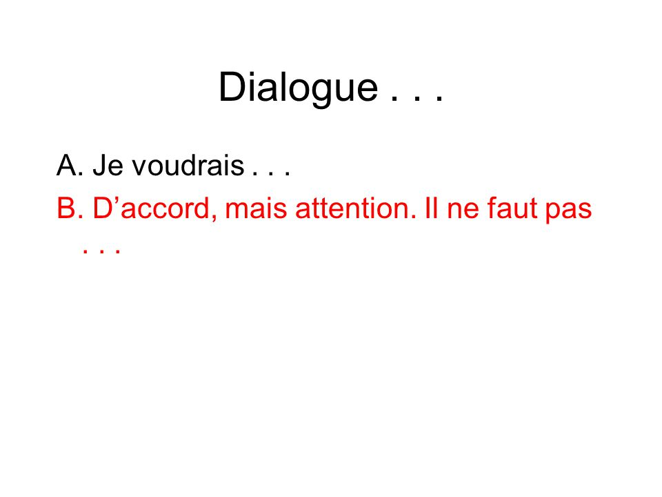 Dialogue... A. Je voudrais... B. Daccord, mais attention. Il ne faut pas...