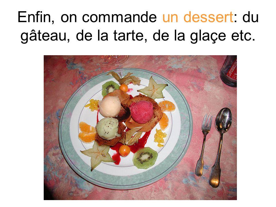 Enfin, on commande un dessert: du gâteau, de la tarte, de la glaçe etc.