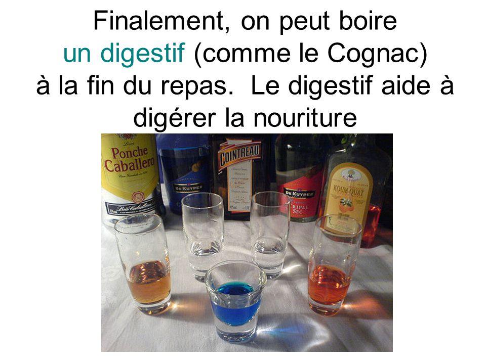 Finalement, on peut boire un digestif (comme le Cognac) à la fin du repas. Le digestif aide à digérer la nouriture